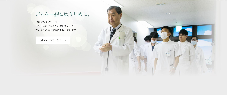 がんを一緒に戦うために。信州がんセンターは長野県におけるがん診療の質向上とがん医療の専門家育成を担っています